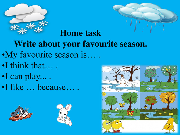 Home task. Write about your favourite season. My favourite season is… . I think that… . I can play... . I like … because… .
