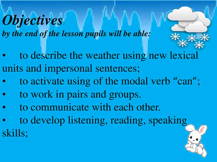 "Objectives: by the end of the lesson pupils will be able: to describe the weather using new lexical units and impersonal sentences; to activate using of the modal verb ""can""; to work in pairs and groups. to communicate with each other. to develop listening, reading, speaking skills;"