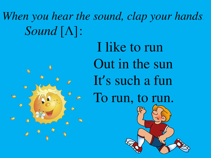 When you hear the sound, clap your hands. Sound [Λ] : I like to run Out in the sun It's such a fun To run, to run.