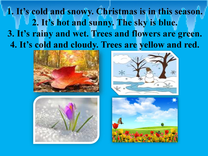 1. It's cold and snowy. Christmas is in this season.2. It's hot and sunny. The sky is blue. 3. It's rainy and wet. Trees and flowers are green.4. It's cold and cloudy. Trees are yellow and red.