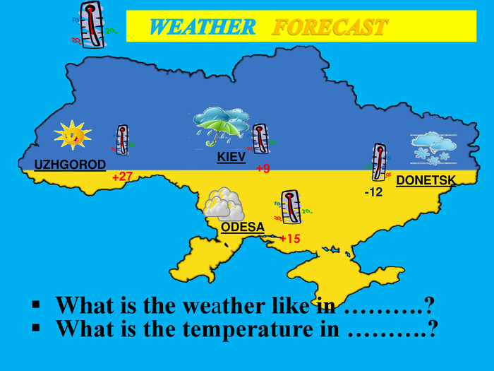 UZHGOROD WEATHER FORECASTKIEV+9+27 ODESA+15 DONETSK-12 What is the weather like in ……….?What is the temperature in ……….?