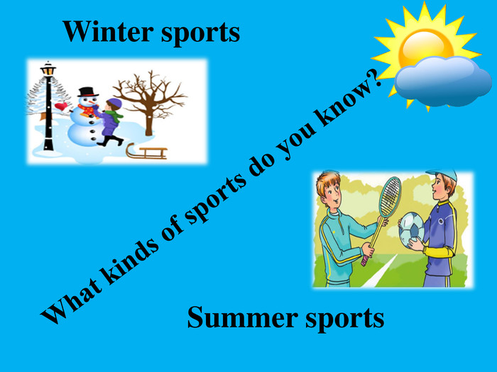 Winter sports. Summer sports. What kinds of sports do you know?