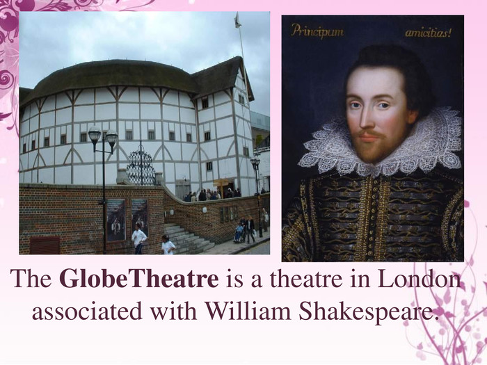 The Globe. Theatre is a theatre in London associated with William Shakespeare.