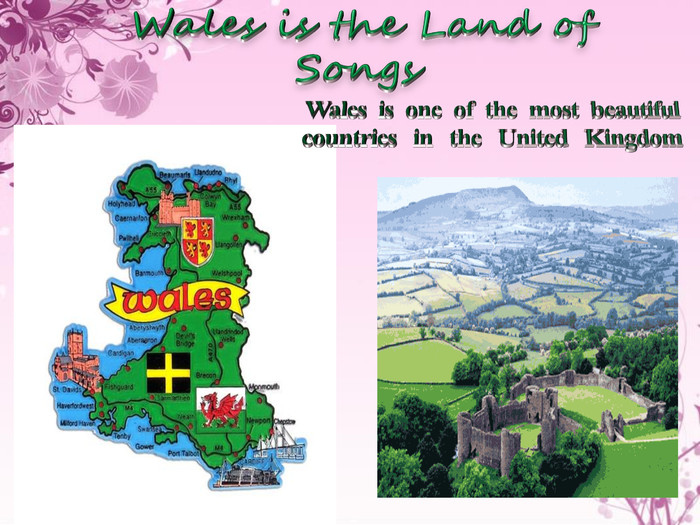 Wales is the Land of Songs. Wales is one of the most beautiful countries in the United Kingdom