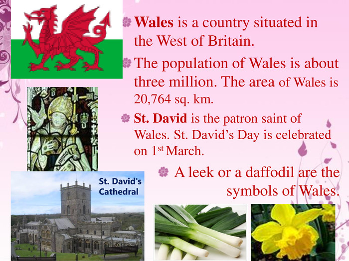 Wales is a country situated in the West of Britain. The population of Wales is about three million. The area of Wales is 20,764 sq. km. St. David is the patron saint of Wales. St. David's Day is celebrated on 1st March. A leek or a daffodil are the symbols of Wales. St. David's Cathedral. St. David's Cathedral