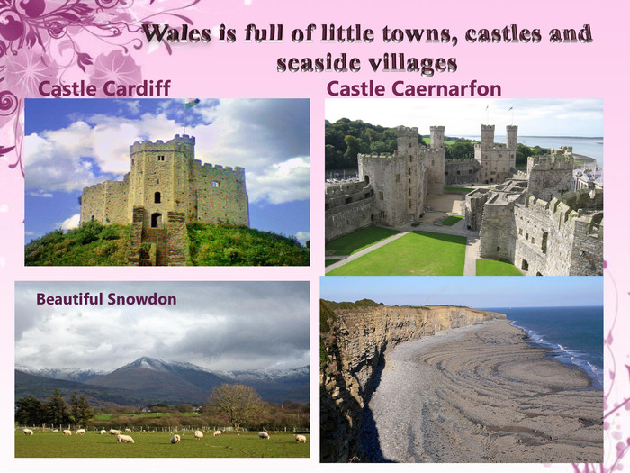 Wales is full of little towns, castles and seaside villages. Castle Cardiff. Castle Caernarfon. Beautiful Snowdon