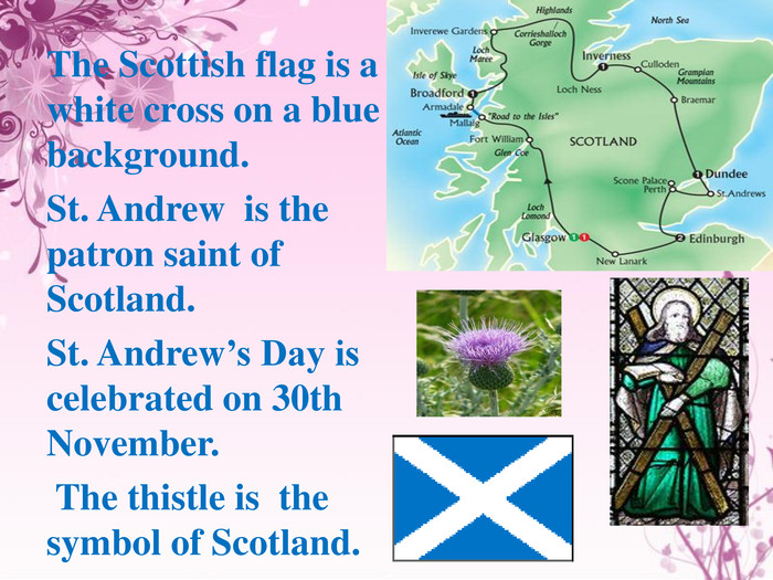 The Scottish flag is a white cross on a blue background. St. Andrew  is the patron saint of Scotland. St. Andrew's Day is celebrated on 30th November. The thistle is the symbol of Scotland.