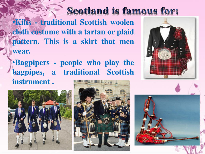 Scotland is famous for: Kilts - traditional Scottish woolen cloth costume with a tartan or plaid pattern. This is a skirt that men wear. Bagpipers - people who play the bagpipes, a traditional Scottish instrument .