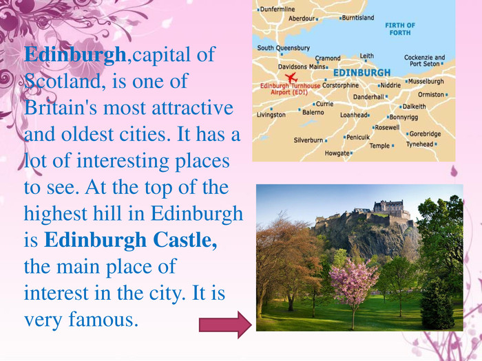 Edinburgh,capital of Scotland, is one of Britain's most attractive and oldest cities. It has a lot of interesting places to see. At the top of the highest hill in Edinburgh is Edinburgh Castle, the main place of interest in the city. It is very famous.