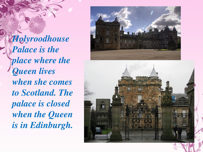 Holyroodhouse Palace is the place where the Queen lives when she comes to Scotland. The palace is closed when the Queen is in Edinburgh.