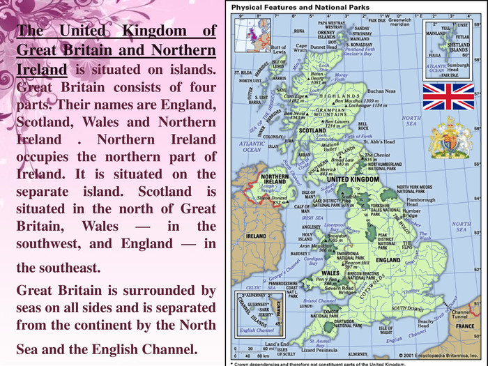 The United Kingdom of Great Britain and Northern Ireland is situated on islands. Great Britain consists of four parts. Their names are England, Scotland, Wales and Northern Ireland . Northern Ireland occupies the northern part of Ireland. It is situated on the separate island. Scotland is situated in the north of Great Britain, Wales — in the southwest, and England — in the southeast. Great Britain is surrounded by seas on all sides and is separated from the continent by the North Sea and the English Channel.