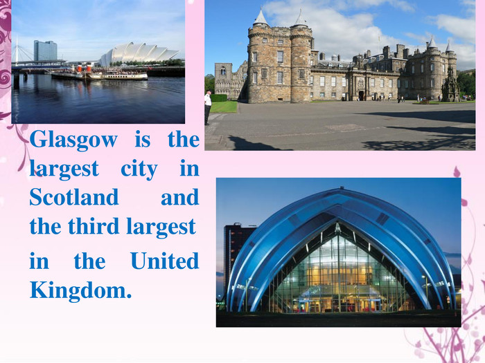 Glasgow is the largest city in Scotland and the third largestin the United Kingdom.