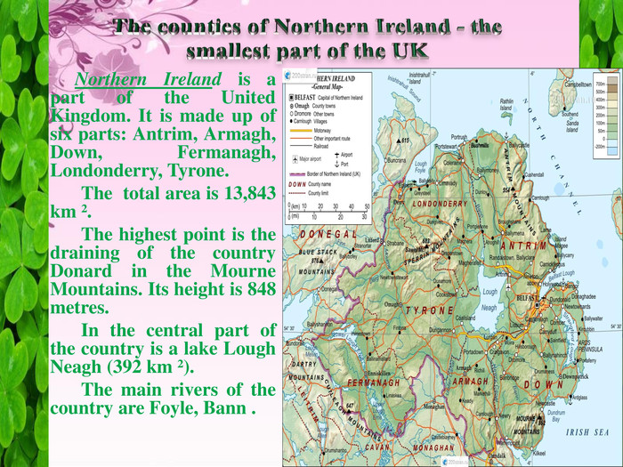 The counties of Northern Ireland - the smallest part of the UKNorthern Ireland is a part of the United Kingdom. It is made up of six parts: Antrim, Armagh, Down, Fermanagh, Londonderry, Tyrone. The total area is 13,843 km ². The highest point is the draining of the country Donard in the Mourne Mountains. Its height is 848 metres. In the central part of the country is a lake Lough Neagh (392 km ²). The main rivers of the country are Foyle, Bann .