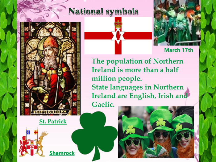 National symbols. St. Patrick. St. Patrick. Shamrock. March 17th. The population of Northern Ireland is more than a half million people. State languages in Northern Ireland are English, Irish and Gaelic.