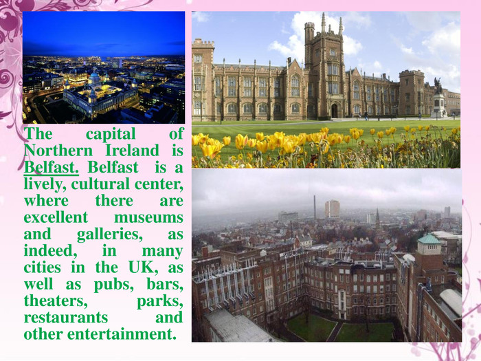 The capital of Northern Ireland is Belfast. Belfast is a lively, cultural center, where there are excellent museums and galleries, as indeed, in many cities in the UK, as well as pubs, bars, theaters, parks, restaurants and other entertainment.