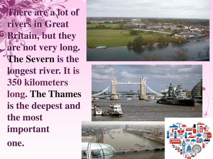 There are a lot of rivers in Great Britain, but they are not very long. The Severn is the longest river. It is 350 kilometers long. The Thames is the deepest and the most important one.