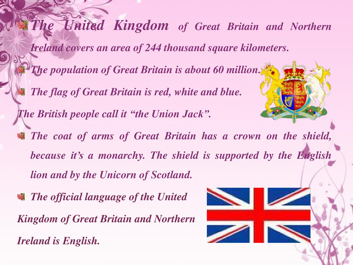 "The United Kingdom of Great Britain and Northern Ireland covers an area of 244 thousand square kilometers. The population of Great Britain is about 60 million. The flag of Great Britain is red, white and blue. The British people call it ""the Union Jack"". The coat of arms of Great Britain has a crown on the shield, because it's a monarchy. The shield is supported by the English lion and by the Unicorn of Scotland. The official language of the United Kingdom of Great Britain and Northern Ireland is English."