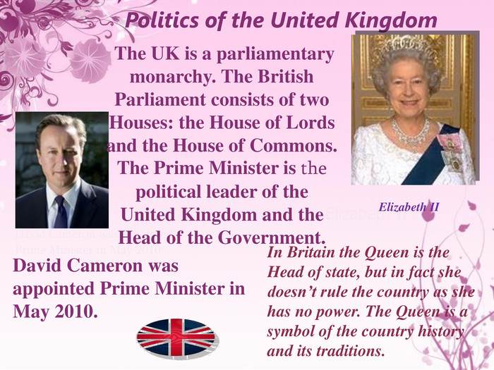 Politics of the United Kingdom. Elizabeth IIDavid Cameron was appointed Prime Minister in May 2010 Elizabeth II The UK is a parliamentary monarchy. The British Parliament consists of two Houses: the House of Lords and the House of Commons. The Prime Minister is the political leader of the United Kingdom and the Head of the Government. David Cameron was appointed Prime Minister in May 2010. In Britain the Queen is the Head of state, but in fact she doesn't rule the country as she has no power. The Queen is a symbol of the country history and its traditions.