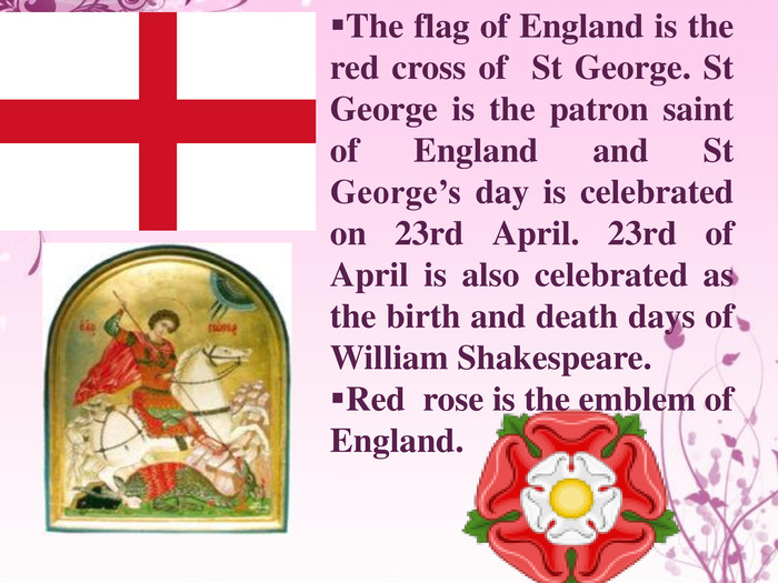 The flag of England is the red cross of St George. St George is the patron saint of England and St George's day is celebrated on 23rd April. 23rd of April is also celebrated as the birth and death days of William Shakespeare. Red rose is the emblem of England.