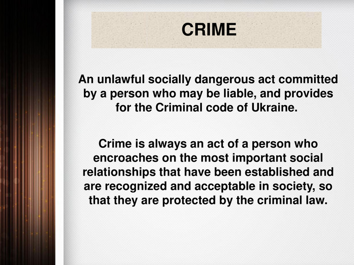 CRIME An unlawful socially dangerous act committed by a person who may be liable, and provides for the Criminal code of Ukraine. Crime is always an act of a person who encroaches on the most important social relationships that have been established and are recognized and acceptable in society, so that they are protected by the criminal law.