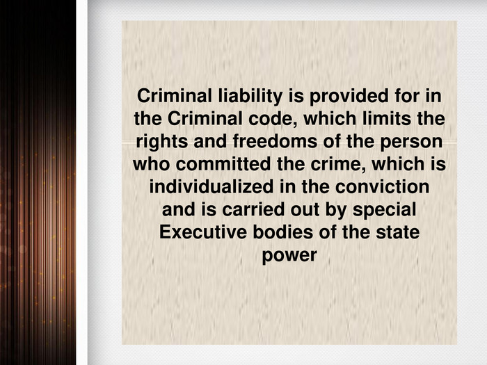 Criminal liability is provided for in the Criminal code, which limits the rights and freedoms of the person who committed the crime, which is individualized in the conviction and is carried out by special Executive bodies of the state power