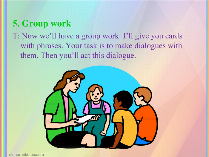 5. Group work T: Now we'll have a group work. I'll give you cards with phrases. Your task is to make dialogues with them. Then you'll act this dialogue.