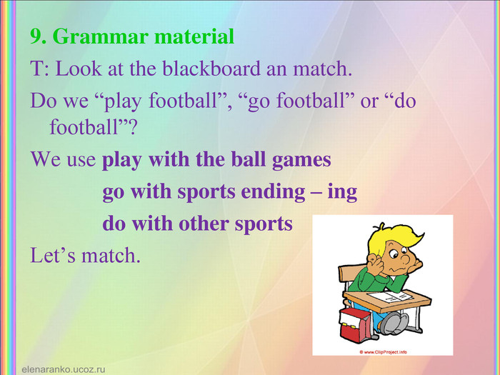 "9. Grammar material T: Look at the blackboard an match.  Do we ""play football"", ""go football"" or ""do football""? We use play with the ball games              go with sports ending – ing               do with other sports Let's match."