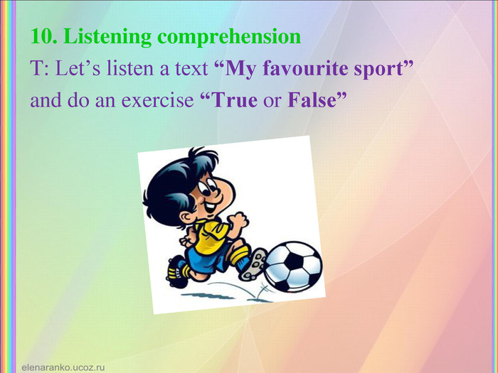 "10. Listening comprehension T: Let's listen a text ""My favourite sport""  and do an exercise ""True or False"""