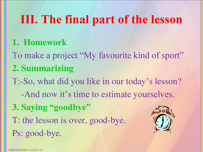 "ІІІ. The final part of the lesson  Homework To make a project ""My favourite kind of sport"" 2. Summarizing Т:-So, what did you like in our today's lesson?      -And now it's time to estimate yourselves. 3. Saying ""goodbye"" T: the lesson is over, good-bye. Ps: good-bye."