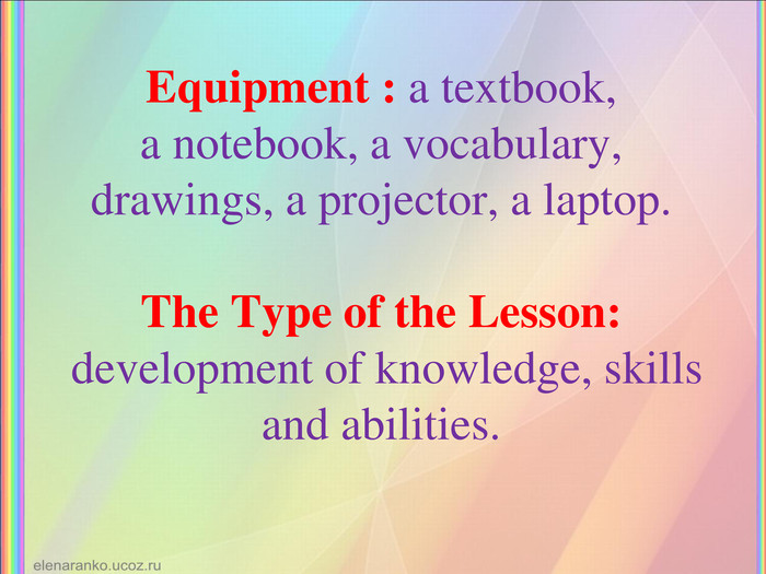 Equipment : a textbook, a notebook, a vocabulary, drawings, a projector, a laptop. The Type of the Lesson:  development of knowledge, skills and abilities.