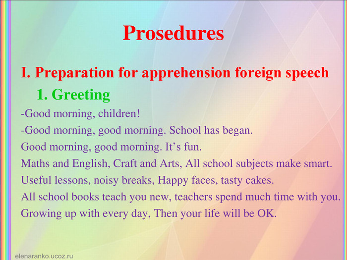Prosedures І. Preparation for apprehension foreign speech     1. Greeting -Good morning, children! -Good morning, good morning. School has began. Good morning, good morning. It's fun. Maths and English, Craft and Arts, All school subjects make smart. Useful lessons, noisy breaks, Happy faces, tasty cakes. All school books teach you new, teachers spend much time with you. Growing up with every day, Then your life will be OK.