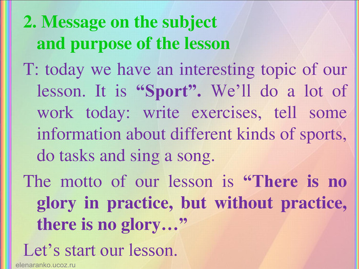 "2. Message on the subject  and purpose of the lesson T: today we have an interesting topic of our lesson. It is ""Sport"". We'll do a lot of work today: write exercises, tell some information about different kinds of sports, do tasks and sing a song. The motto of our lesson is ""There is no glory in practice, but without practice, there is no glory…""  Let's start our lesson."