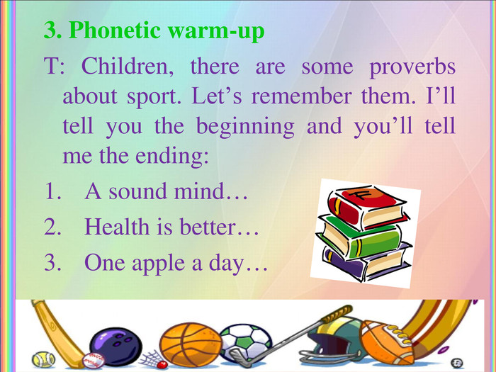 3. Phonetic warm-up T: Children, there are some proverbs about sport. Let's remember them. I'll tell you the beginning and you'll tell me the ending: A sound mind… Health is better… One apple a day…