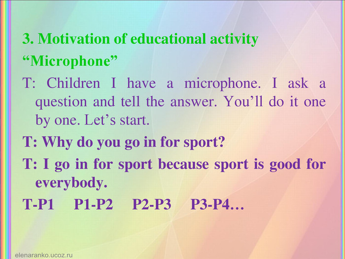 "3. Motivation of educational activity ""Microphone"" T: Children I have a microphone. I ask a question and tell the answer. You'll do it one by one. Let's start. T: Why do you go in for sport? T: I go in for sport because sport is good for everybody. T-P1     P1-P2     P2-P3     P3-P4…"