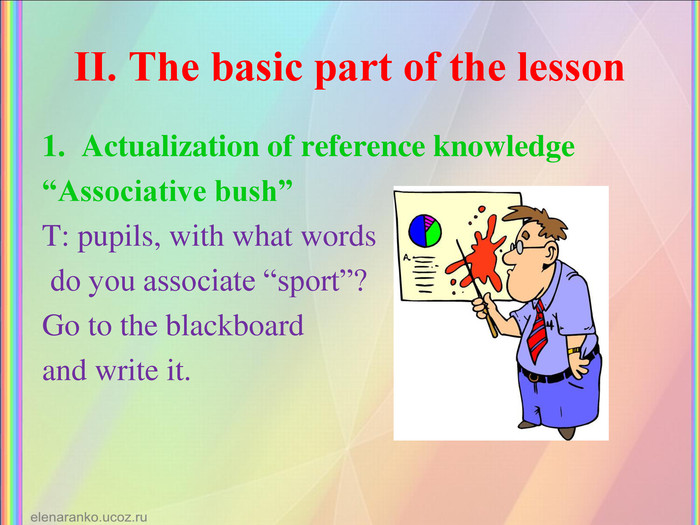 "ІІ. The basic part of the lesson Actualization of reference knowledge ""Associative bush"" T: pupils, with what words  do you associate ""sport""?  Go to the blackboard  and write it."