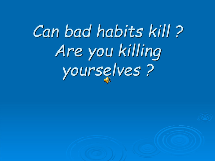 Can bad habits kill ?Are you killing yourselves ?