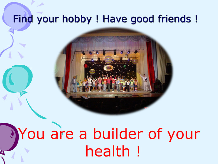 Find your hobby ! Have good friends ! You are a builder of your health !
