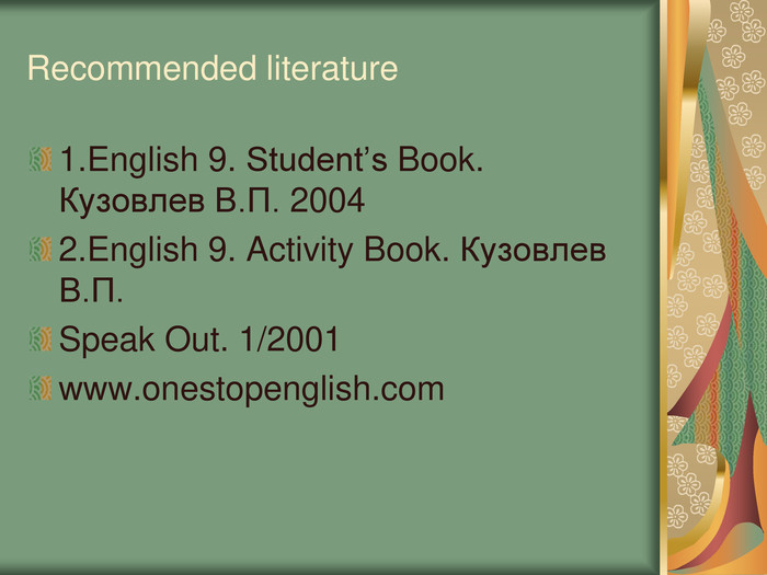 Recommended literature 1.English 9. Student's Book. Кузовлев В.П. 2004 2.English 9. Activity Book. Кузовлев В.П. Speak Out. 1/2001 www.onestopenglish.com