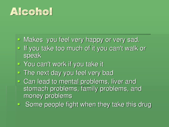 Alcohol Makes  you feel very happy or very sad. 