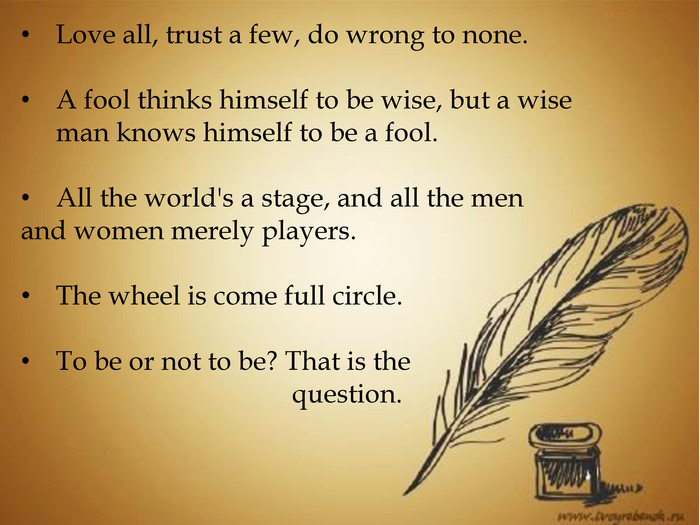 Love all, trust a few, do wrong to none. A fool thinks himself to be wise, but a wise man knows himself to be a fool. All the world's a stage, and all the menand women merely players. The wheel is come full circle. To be or not to be? That is the question.
