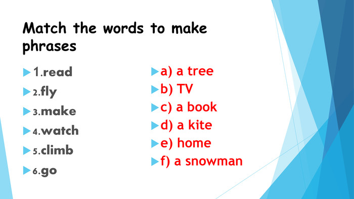 Match the words to make phrases1.read2.fly3.make4.watch5.climb6.goa) a treeb) TVc) a bookd) a kitee) homef) a snowman