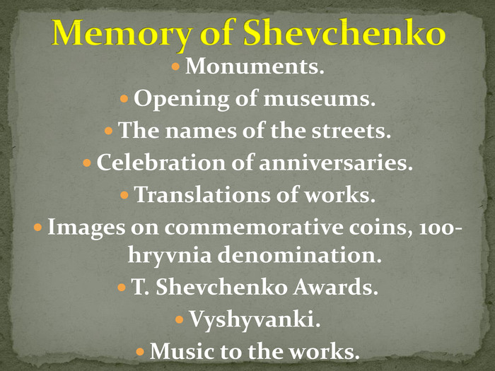Monuments. Opening of museums. The names of the streets. Celebration of anniversaries. Translations of works. Images on commemorative coins, 100-hryvnia denomination. T. Shevchenko Awards. Vyshyvanki. Music to the works. Memory of Shevchenko
