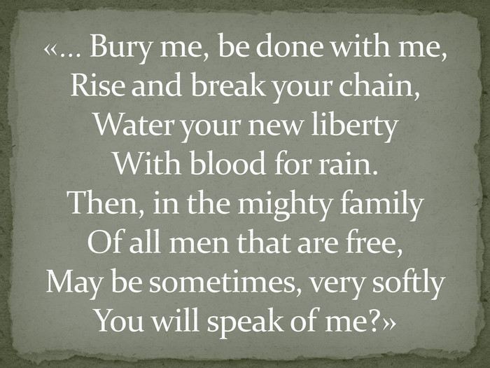 «… Bury me, be done with me,Rise and break your chain,Water your new liberty. With blood for rain. Then, in the mighty family. Of all men that are free,May be sometimes, very softly. You will speak of me?»