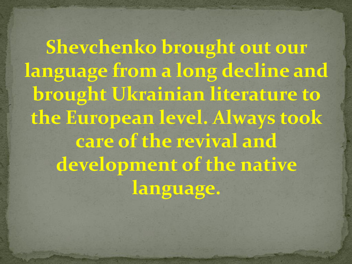 Shevchenko brought out our language from a long decline and brought Ukrainian literature to the European level. Always took care of the revival and development of the native language.