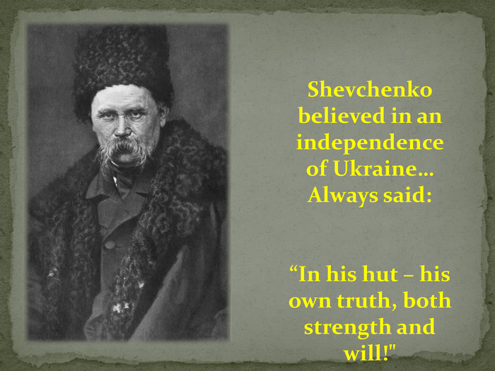 "Shevchenko believed in an independence of Ukraine…Always said:""In his hut – his own truth, both strength and will!"