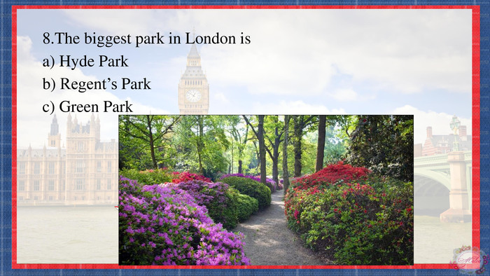 8. The biggest park in London isa) Hyde Parkb) Regent's Parkc) Green Park