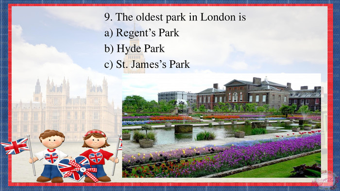 9. The oldest park in London isa) Regent's Parkb) Hyde Parkc) St. James's Park
