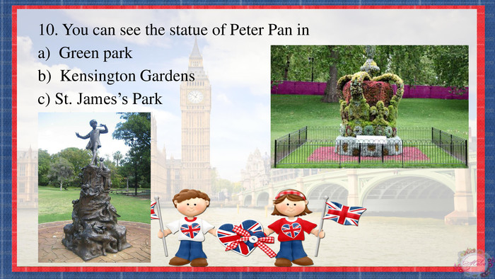 10. You can see the statue of Peter Pan ina) Green parkb) Kensington Gardensc) St. James's Park