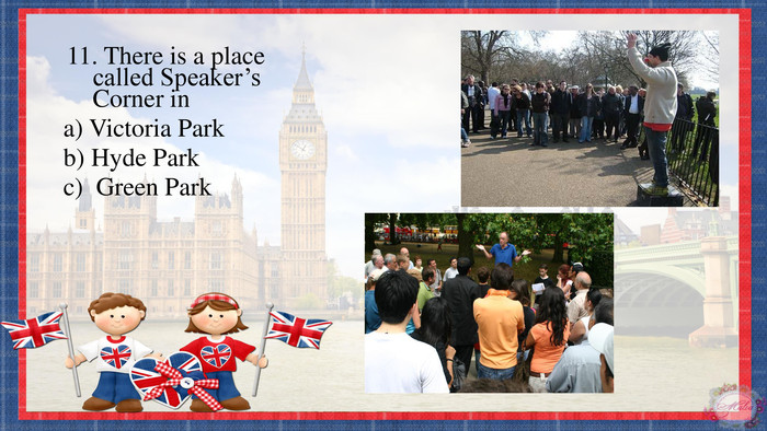 11. There is a place called Speaker's Corner ina) Victoria Parkb) Hyde Parkc) Green Park