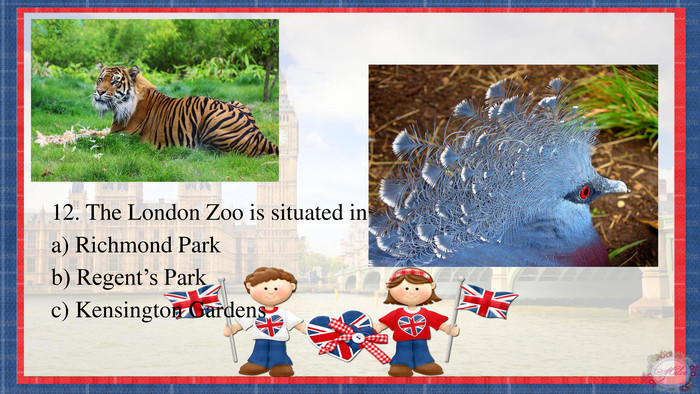 12. The London Zoo is situated ina) Richmond Parkb) Regent's Parkc) Kensington Gardens